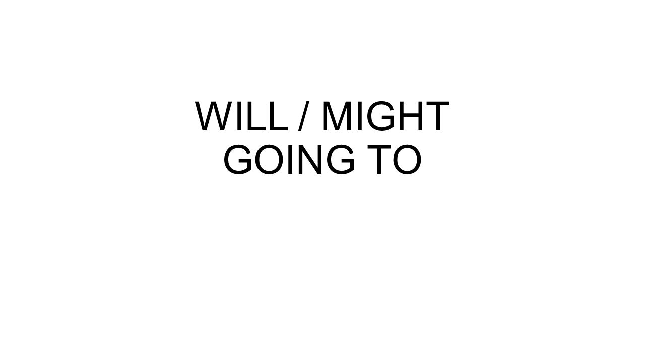 WILL / MIGHT GOING TO