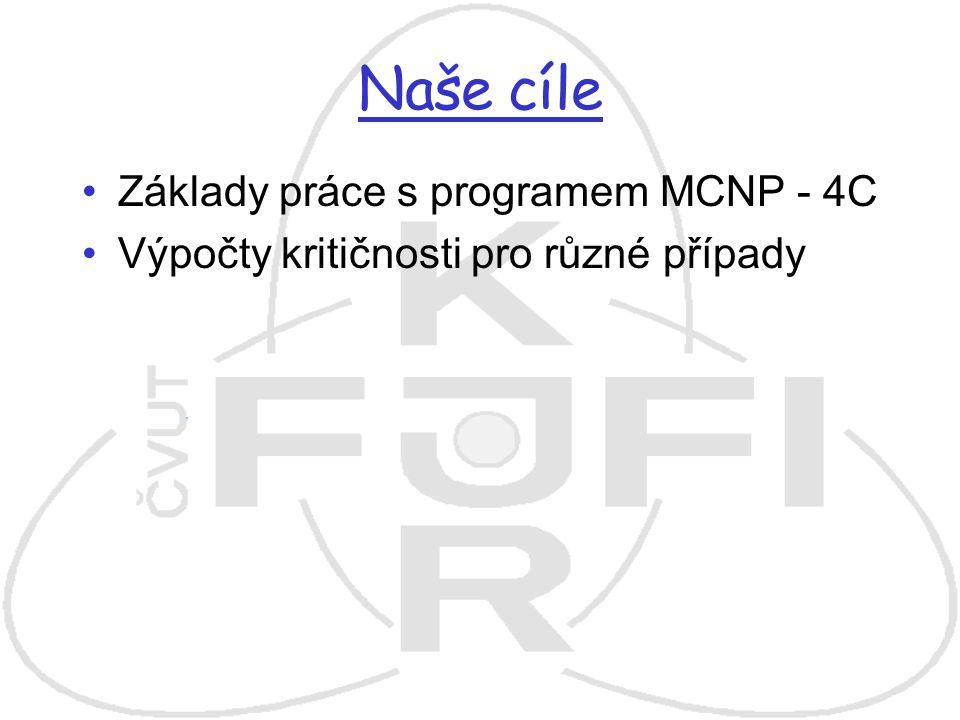 Naše cíle Základy práce s programem MCNP - 4C Výpočty kritičnosti pro různé případy