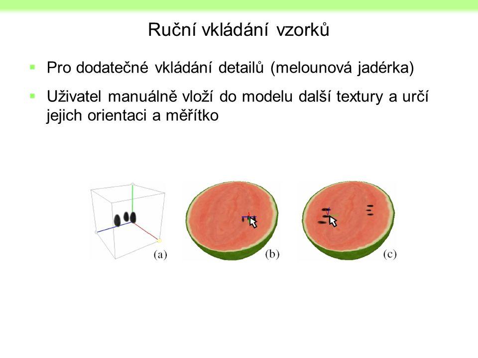 Ruční vkládání vzorků  Pro dodatečné vkládání detailů (melounová jadérka)  Uživatel manuálně vloží do modelu další textury a určí jejich orientaci a měřítko