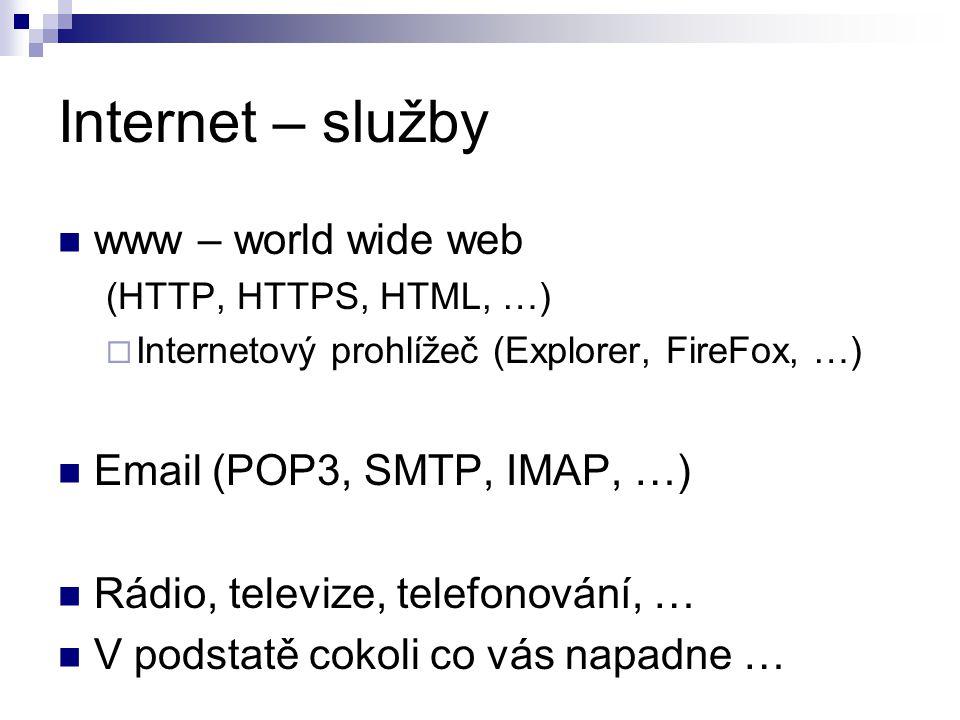 Internet – služby www – world wide web (HTTP, HTTPS, HTML, …)  Internetový prohlížeč (Explorer, FireFox, …) Email (POP3, SMTP, IMAP, …) Rádio, televize, telefonování, … V podstatě cokoli co vás napadne …