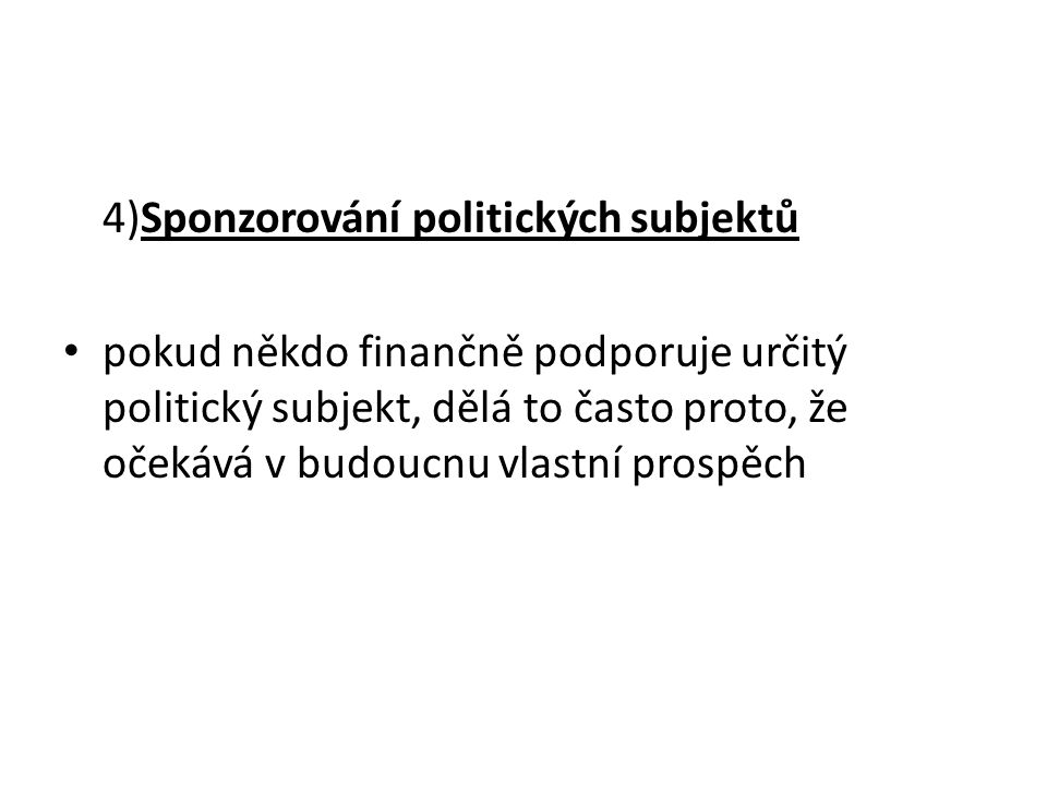 4)Sponzorování politických subjektů pokud někdo finančně podporuje určitý politický subjekt, dělá to často proto, že očekává v budoucnu vlastní prospěch