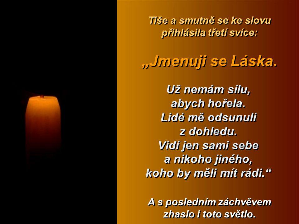 """jsem ale zbytečná, lidstvo nechce o Bohu nic vědět, nemá tedy cenu, abych svítila. Světlo druhé svíce zakmitalo a svíce řekla: """"Jmenuji se Víra, """"Jmenuji se Víra, Průvan zavál místností a druhá svíce zhasla Průvan zavál místností a druhá svíce zhasla"""