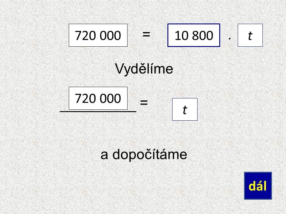=. Vydělíme = a dopočítáme dál 720 000 10 800 t 720 000 t 10 800