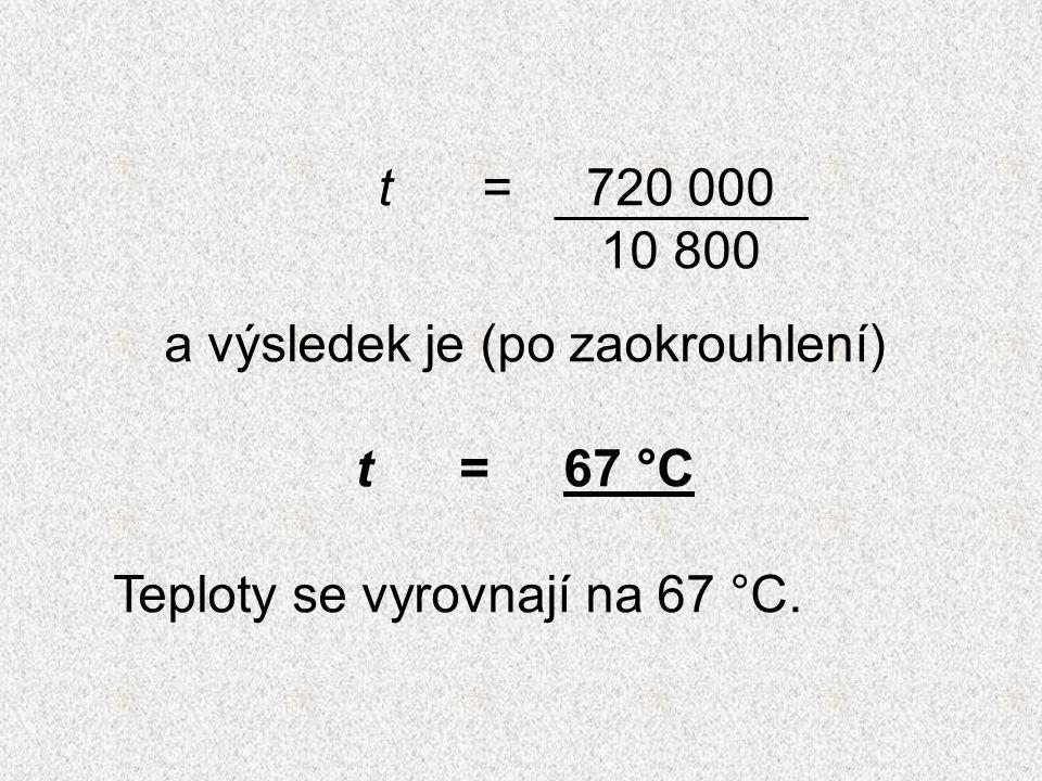 t=720 000 10 800 a výsledek je (po zaokrouhlení) t= 67 °C Teploty se vyrovnají na 67 °C.