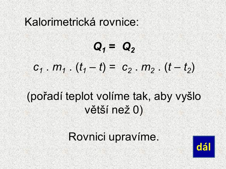 Kalorimetrická rovnice: Q 1 = Q 2 c 1. m 1. (t 1 – t) = c 2.