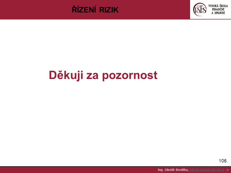 106. Ing. Zdeněk Bezděka, zdenek.bezdeka@vsfs.cz ::zdenek.bezdeka@vsfs.cz ŘÍZENÍ RIZIK Děkuji za pozornost
