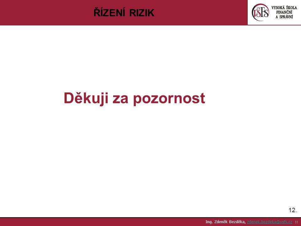 12. Ing. Zdeněk Bezděka, zdenek.bezdeka@vsfs.cz ::zdenek.bezdeka@vsfs.cz ŘÍZENÍ RIZIK Děkuji za pozornost