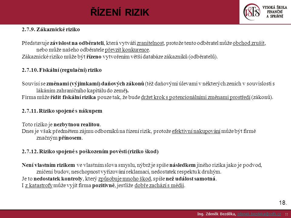 18. Ing. Zdeněk Bezděka, zdenek.bezdeka@vsfs.cz ::zdenek.bezdeka@vsfs.cz ŘÍZENÍ RIZIK 2.7.9. Zákaznické riziko Představuje závislost na odběrateli, kt