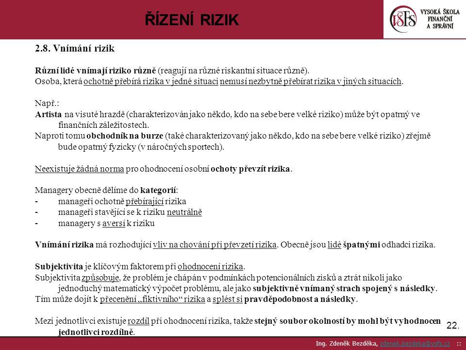 22. Ing. Zdeněk Bezděka, zdenek.bezdeka@vsfs.cz ::zdenek.bezdeka@vsfs.cz ŘÍZENÍ RIZIK 2.8. Vnímání rizik Různí lidé vnímají riziko různě (reagují na r