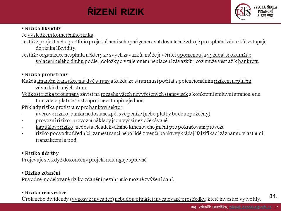 84. Ing. Zdeněk Bezděka, zdenek.bezdeka@vsfs.cz ::zdenek.bezdeka@vsfs.cz ŘÍZENÍ RIZIK ▪ Riziko likvidity Je výsledkem komerčního rizika. Jestliže proj