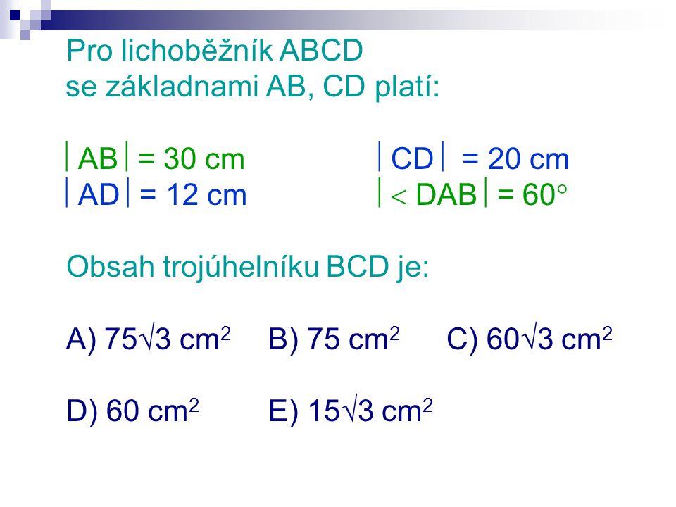 Pro lichoběžník ABCD se základnami AB, CD platí:  AB  = 30 cm  CD  = 20 cm  AD  = 12 cm  DAB  = 60  Obsah trojúhelníku BCD je: A) 75  3 cm