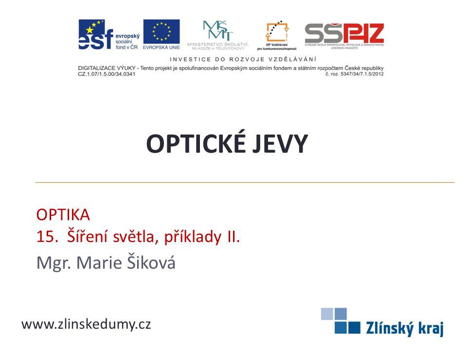OPTIKA 15. Šíření světla, příklady II. Mgr. Marie Šiková OPTICKÉ JEVY www.zlinskedumy.cz