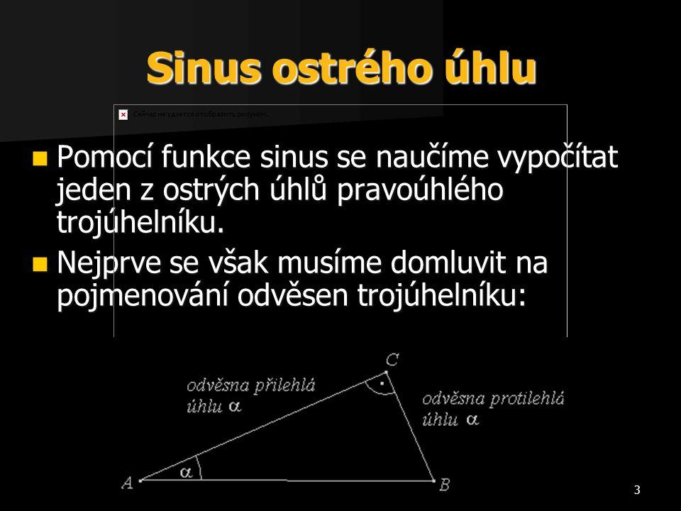 3 Sinus ostrého úhlu Pomocí funkce sinus se naučíme vypočítat jeden z ostrých úhlů pravoúhlého trojúhelníku. Pomocí funkce sinus se naučíme vypočítat