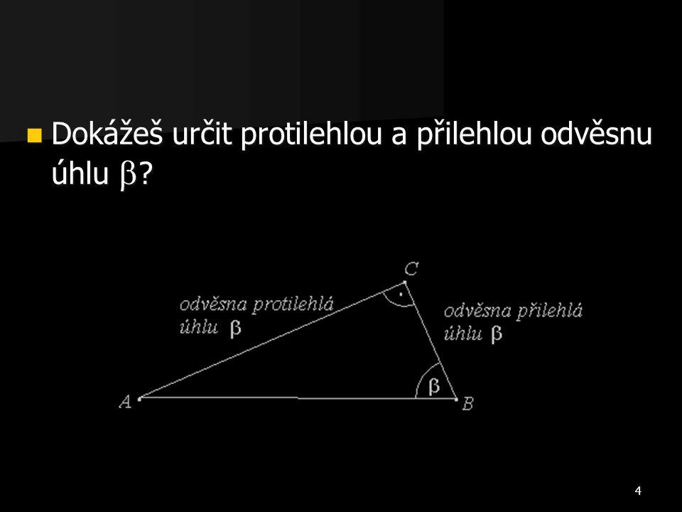 4 Dokážeš určit protilehlou a přilehlou odvěsnu úhlu  ? Dokážeš určit protilehlou a přilehlou odvěsnu úhlu  ?