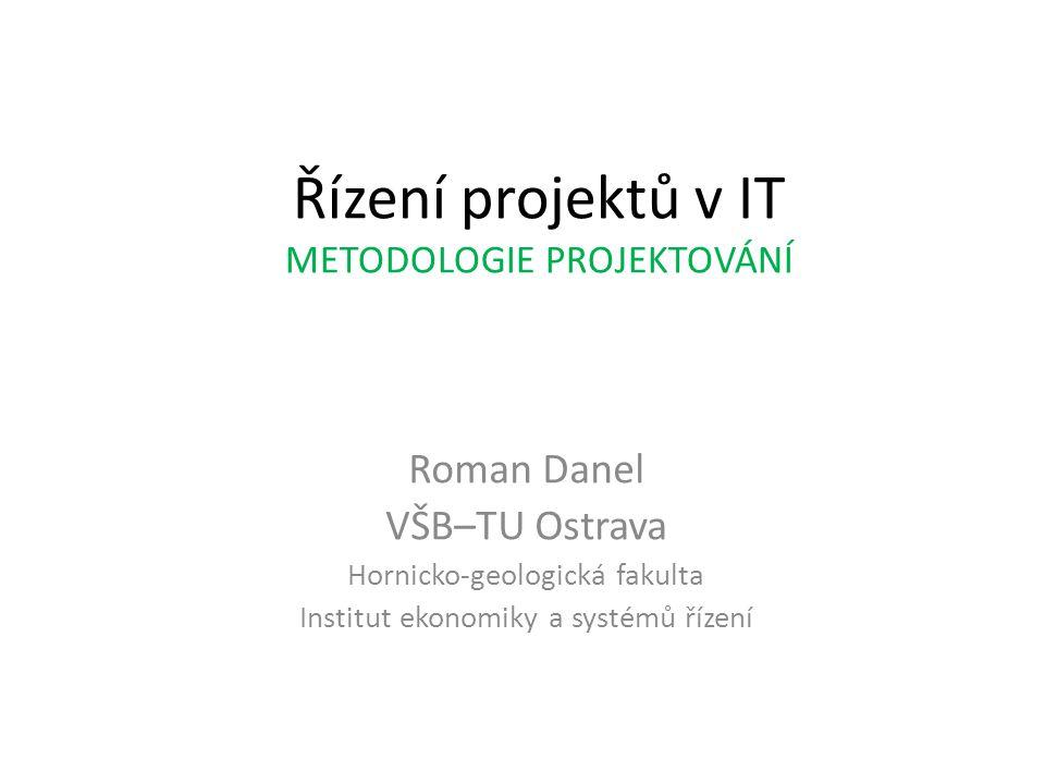 Řízení projektů v IT METODOLOGIE PROJEKTOVÁNÍ Roman Danel VŠB–TU Ostrava Hornicko-geologická fakulta Institut ekonomiky a systémů řízení