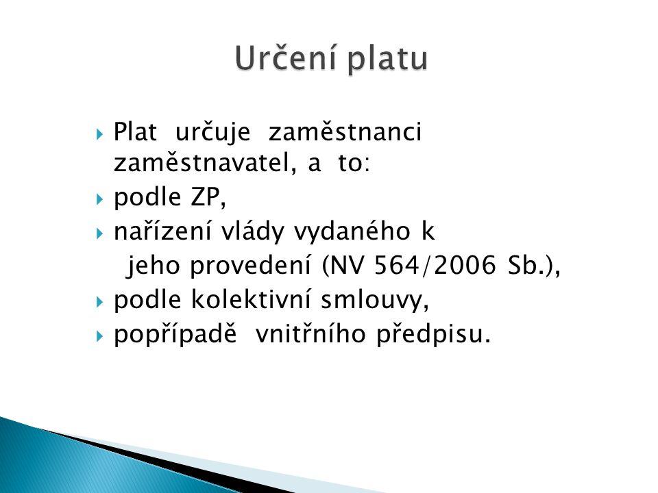 Určení platu  Plat určuje zaměstnanci zaměstnavatel, a to:  podle ZP,  nařízení vlády vydaného k jeho provedení (NV 564/2006 Sb.),  podle kolektivní smlouvy,  popřípadě vnitřního předpisu.