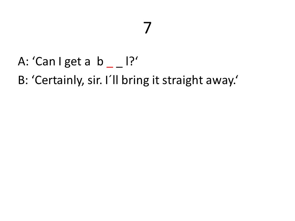 7 A: 'Can I get a b _ _ l?' B: 'Certainly, sir. I´ll bring it straight away.'
