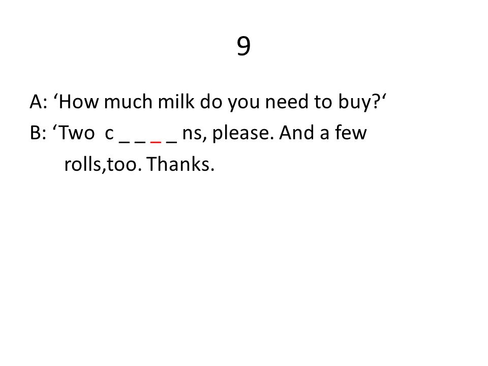 9 A: 'How much milk do you need to buy?' B: 'Two c _ _ _ _ ns, please. And a few rolls,too. Thanks.
