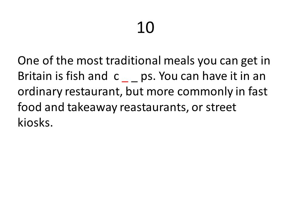 10 One of the most traditional meals you can get in Britain is fish and c _ _ ps. You can have it in an ordinary restaurant, but more commonly in fast