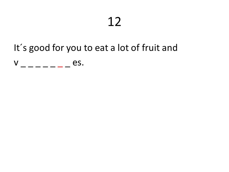 12 It´s good for you to eat a lot of fruit and v _ _ _ _ _ _ _ es.