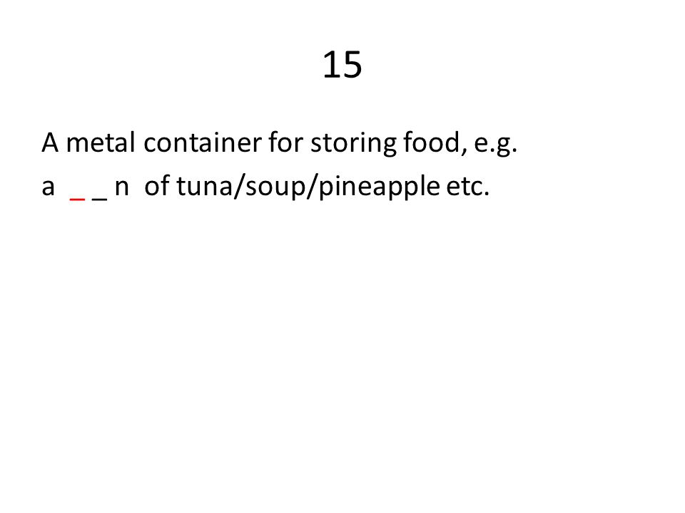 15 A metal container for storing food, e.g. a _ _ n of tuna/soup/pineapple etc.