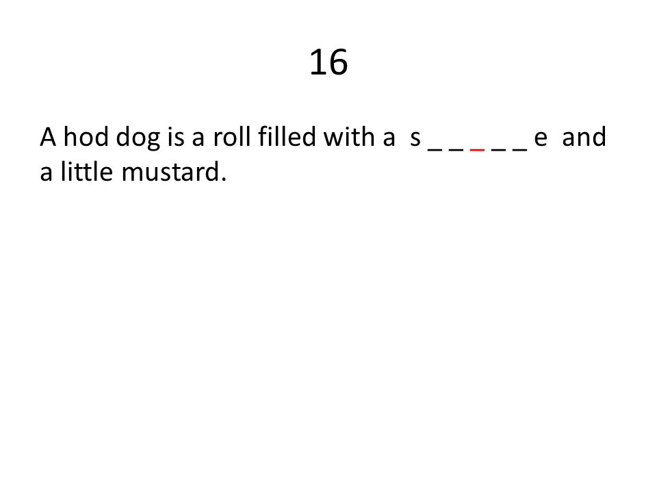 16 A hod dog is a roll filled with a s _ _ _ _ _ e and a little mustard.
