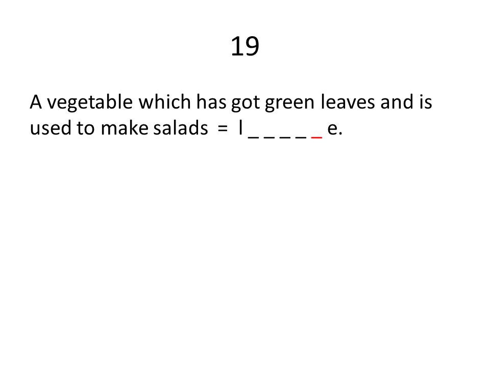 19 A vegetable which has got green leaves and is used to make salads = l _ _ _ _ _ e.