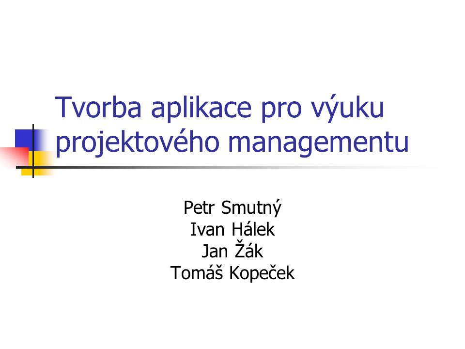 Tvorba aplikace pro výuku projektového managementu Petr Smutný Ivan Hálek Jan Žák Tomáš Kopeček