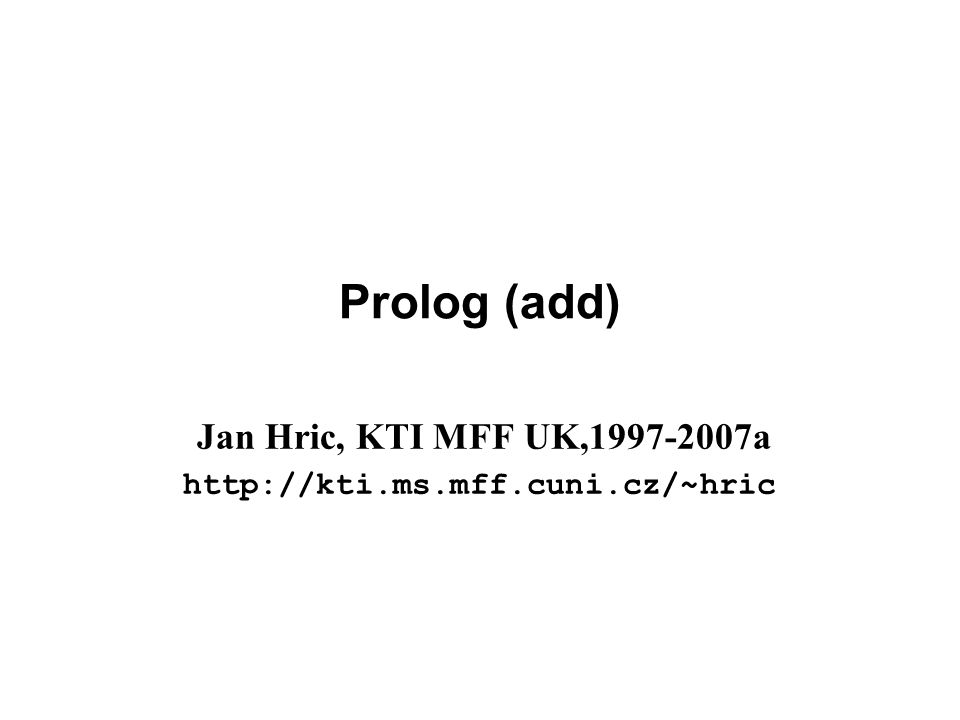 Prolog (add) Jan Hric, KTI MFF UK,1997-2007a http://kti.ms.mff.cuni.cz/~hric