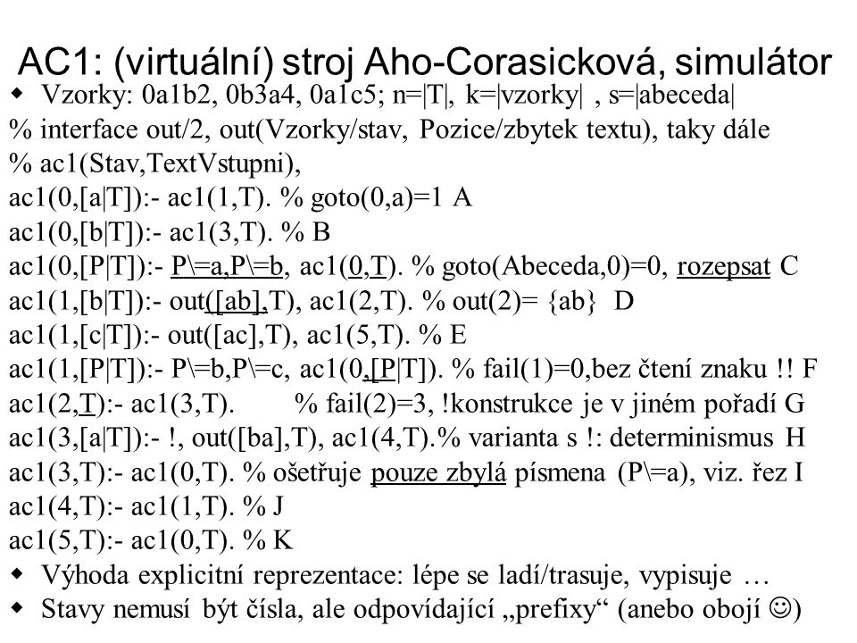 AC2: rozskoky, 1 kl.= 1 stav  % ac2(Stav.Text) ac2(0,[P T):- P=a -> ac2(1,T) ; P=b -> ac2(3,T) % bez: out([],T) optimalizace ; ac2(0,T).% goto(_,0)=0, zarážka v 0 ac2(1,[P T]):- P=b -> out([ab],T),ac2(2,T) ; P=c -> out([ac],T), ac2(5,T) ;ac2(0,[P T]).