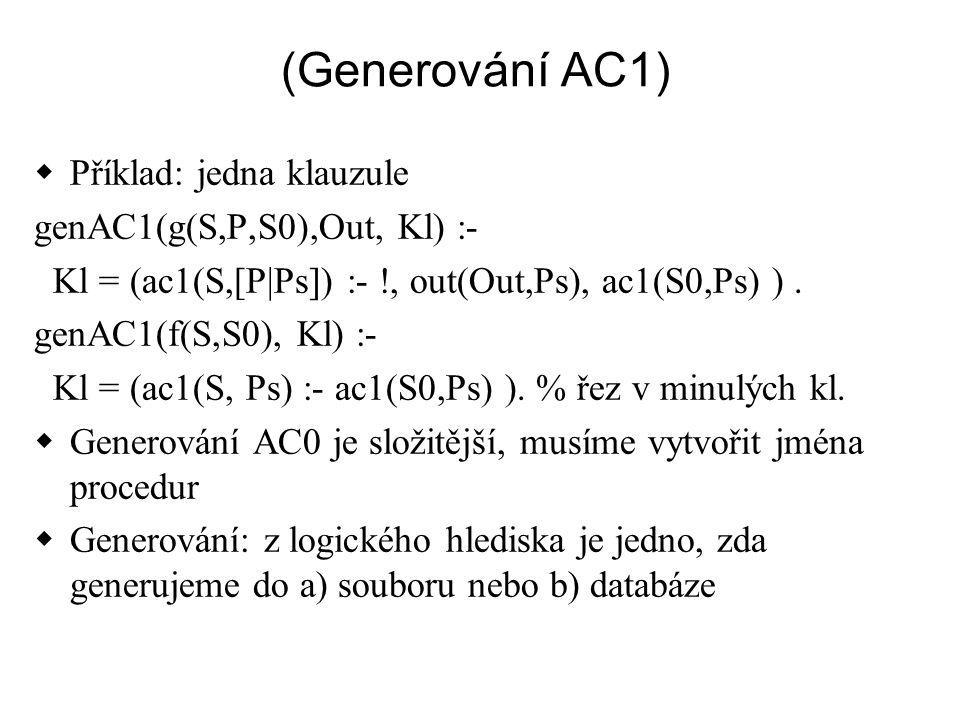 (Generování AC1)  Příklad: jedna klauzule genAC1(g(S,P,S0),Out, Kl) :- Kl = (ac1(S,[P|Ps]) :- !, out(Out,Ps), ac1(S0,Ps) ). genAC1(f(S,S0), Kl) :- Kl