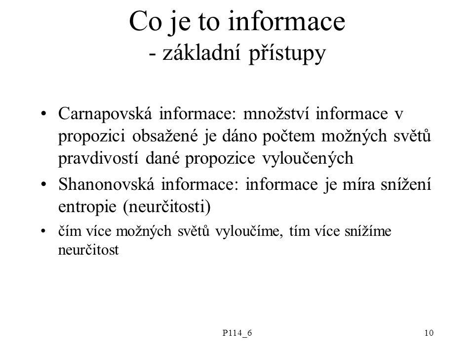 P114_610 Co je to informace - základní přístupy Carnapovská informace: množství informace v propozici obsažené je dáno počtem možných světů pravdivostí dané propozice vyloučených Shanonovská informace: informace je míra snížení entropie (neurčitosti) čím více možných světů vyloučíme, tím více snížíme neurčitost