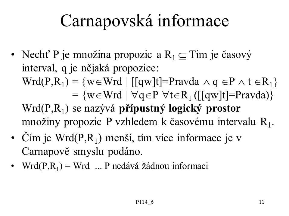 P114_611 Carnapovská informace Nechť P je množina propozic a R 1  Tim je časový interval, q je nějaká propozice: Wrd(P,R 1 ) =  w  Wrd | [[qw]t]=Pravda  q  P  t  R 1  = {w  Wrd |  q  P  t  R 1 ([[qw]t]=Pravda)} Wrd(P,R 1 ) se nazývá přípustný logický prostor množiny propozic P vzhledem k časovému intervalu R 1.