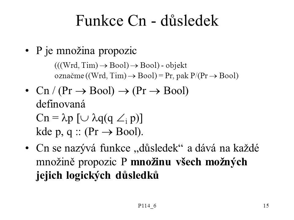 P114_615 Funkce Cn - důsledek P je množina propozic (((Wrd, Tim)  Bool)  Bool) - objekt označme ((Wrd, Tim)  Bool) = Pr, pak P/(Pr  Bool) Cn / (Pr