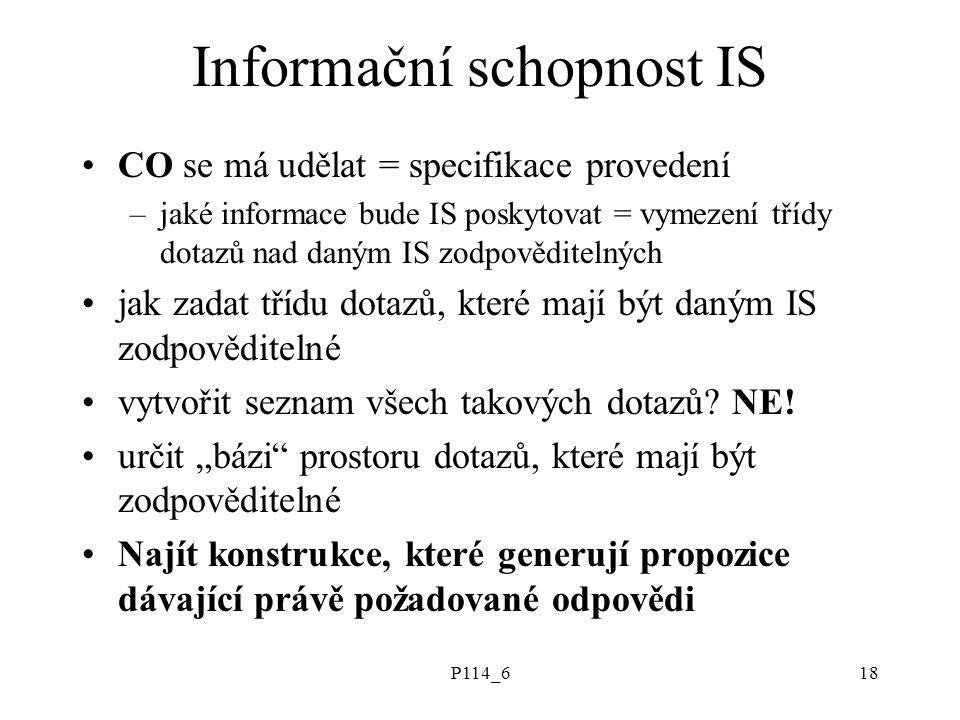 P114_618 Informační schopnost IS CO se má udělat = specifikace provedení –jaké informace bude IS poskytovat = vymezení třídy dotazů nad daným IS zodpověditelných jak zadat třídu dotazů, které mají být daným IS zodpověditelné vytvořit seznam všech takových dotazů.