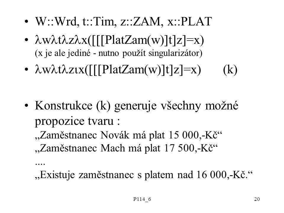 """P114_620 W::Wrd, t::Tim, z::ZAM, x::PLAT w t z x(  PlatZam(w)  t  z  =x) (x je ale jediné - nutno použít singularizátor) w t z  x(  PlatZam(w)  t  z  =x) (k) Konstrukce (k) generuje všechny možné propozice tvaru : """"Zaměstnanec Novák má plat 15 000,-Kč """"Zaměstnanec Mach má plat 17 500,-Kč ...."""