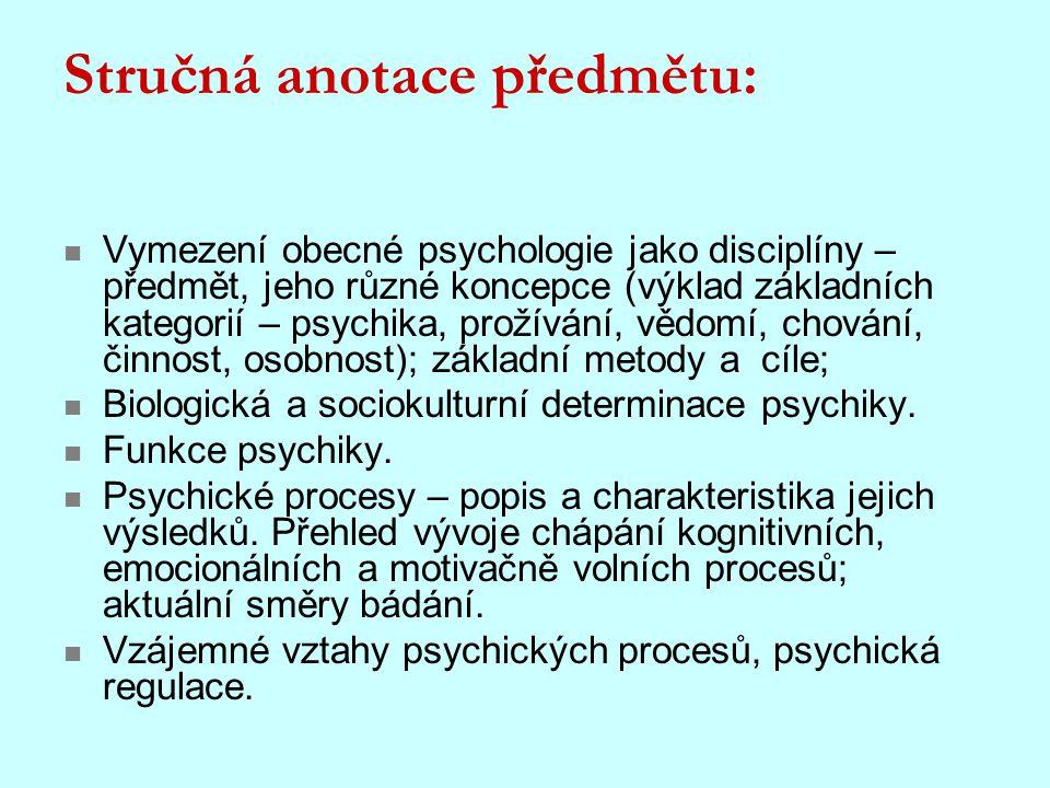 Stručná anotace předmětu: Vymezení obecné psychologie jako disciplíny – předmět, jeho různé koncepce (výklad základních kategorií – psychika, prožíván