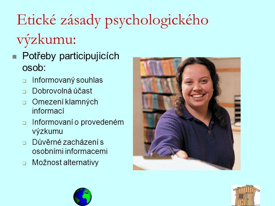 Etické zásady psychologického výzkumu: Potřeby participujicích osob:  Informovaný souhlas  Dobrovolná účast  Omezení klamných informací  Informova
