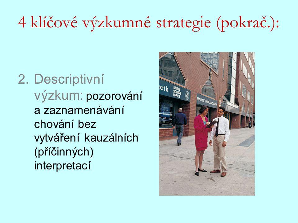 2.Descriptivní výzkum: pozorování a zaznamenávání chování bez vytváření kauzálních (příčinných) interpretací 4 klíčové výzkumné strategie (pokrač.):