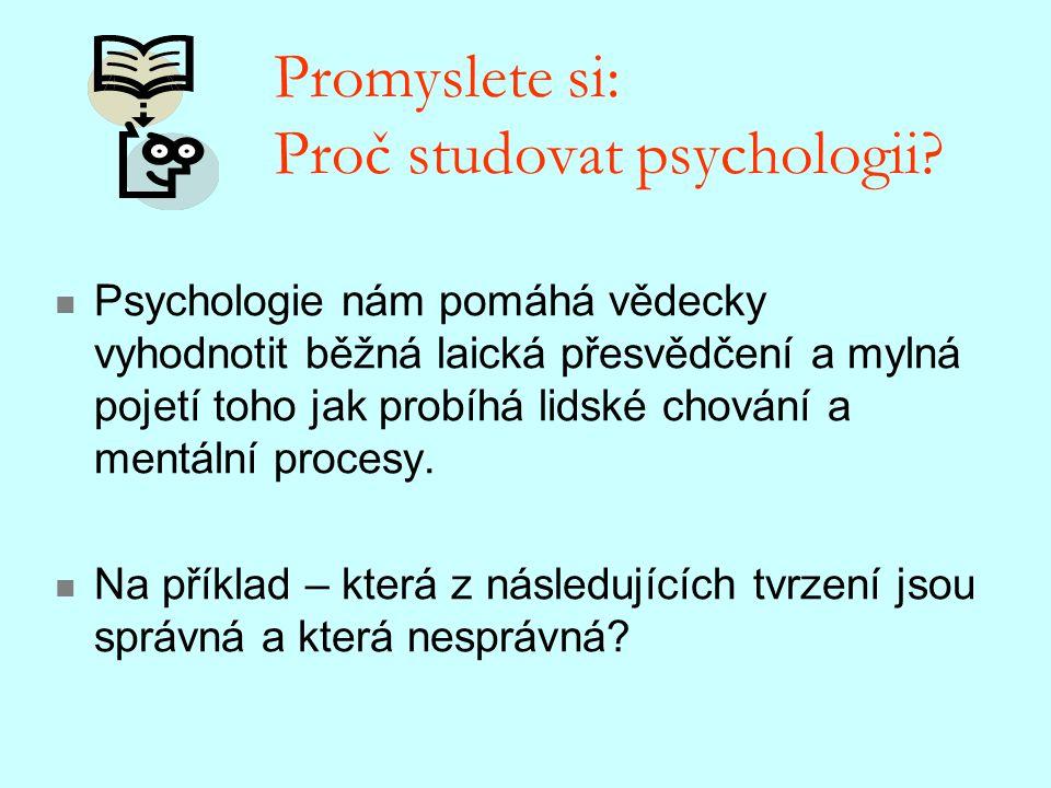 Promyslete si: Proč studovat psychologii? Psychologie nám pomáhá vědecky vyhodnotit běžná laická přesvědčení a mylná pojetí toho jak probíhá lidské ch