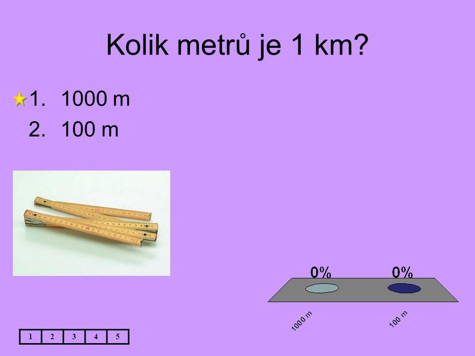 Kolik metrů je 1 km? 12345 1.1000 m 2.100 m