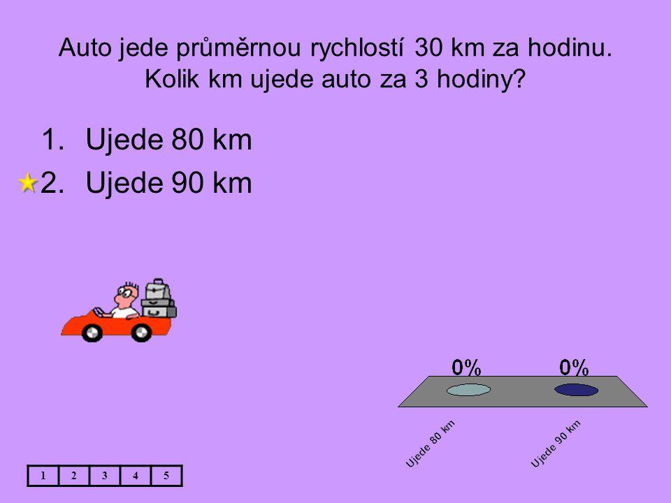 Auto jede průměrnou rychlostí 30 km za hodinu. Kolik km ujede auto za 3 hodiny? 12345 1.Ujede 80 km 2.Ujede 90 km