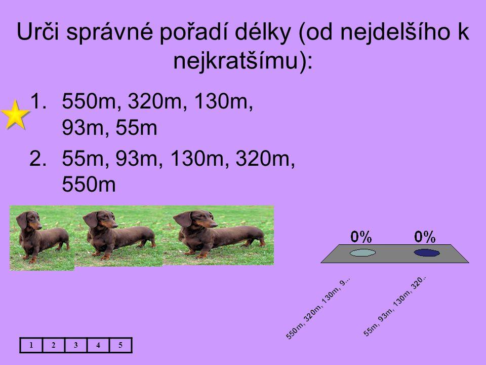 Urči správné pořadí délky (od nejdelšího k nejkratšímu): 12345 1.550m, 320m, 130m, 93m, 55m 2.55m, 93m, 130m, 320m, 550m