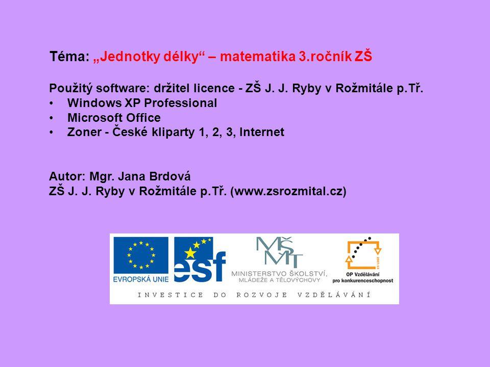 """Téma: """"Jednotky délky"""" – matematika 3.ročník ZŠ Použitý software: držitel licence - ZŠ J. J. Ryby v Rožmitále p.Tř. Windows XP Professional Microsoft"""