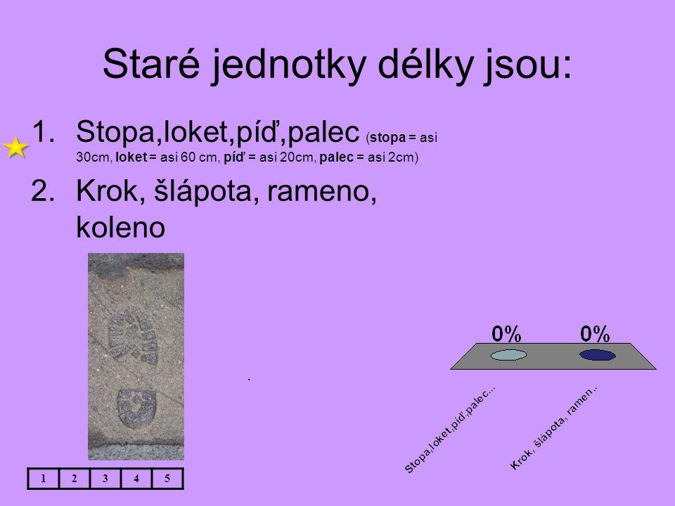 Staré jednotky délky jsou: 12345. 1.Stopa,loket,píď,palec (stopa = asi 30cm, loket = asi 60 cm, píď = asi 20cm, palec = asi 2cm) 2.Krok, šlápota, rame