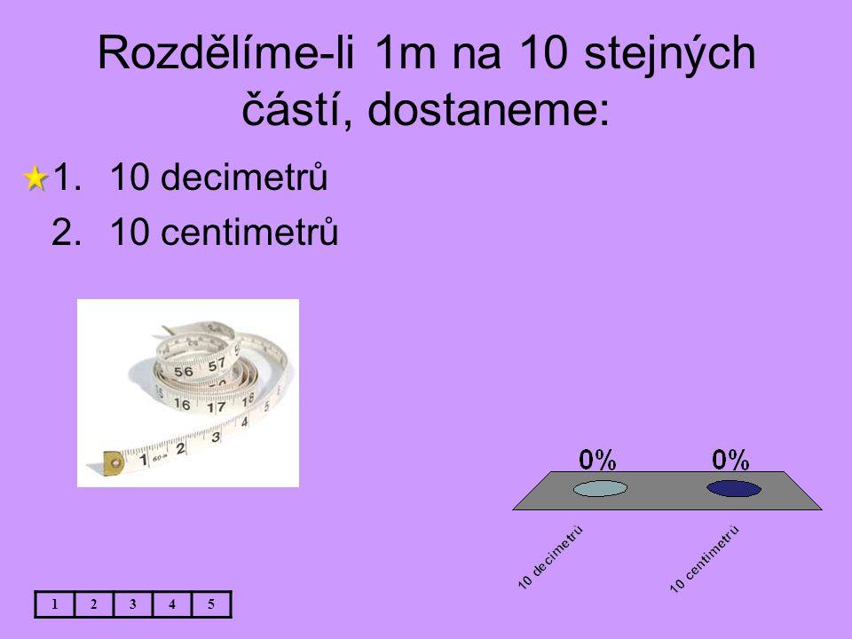 Rozdělíme-li 1m na 10 stejných částí, dostaneme: 12345 1.10 decimetrů 2.10 centimetrů