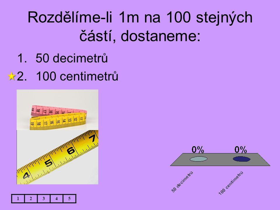 Rozdělíme-li 1m na 100 stejných částí, dostaneme: 12345 1.50 decimetrů 2.100 centimetrů
