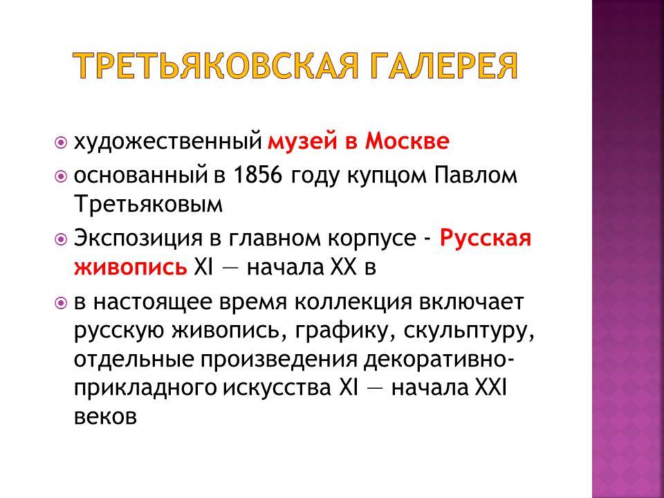  художественный музей в Москве  основанный в 1856 году купцом Павлом Третьяковым  Экспозиция в главном корпусе - Русская живопись XI — начала XX в