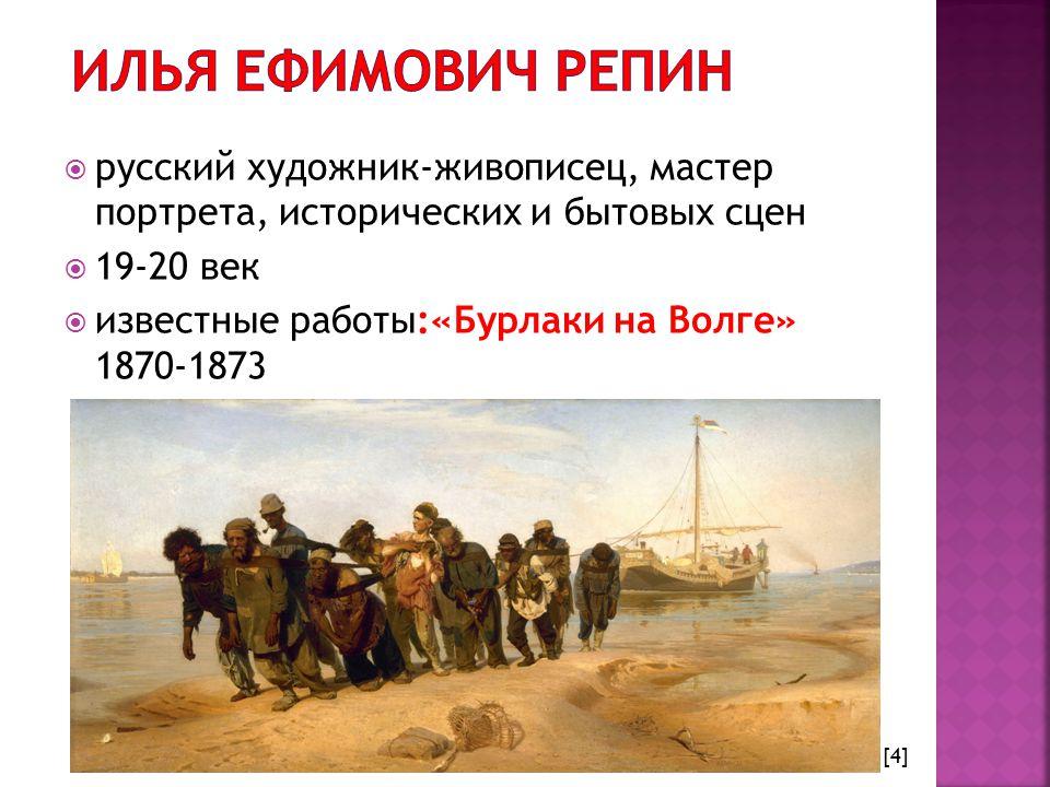  русский художник-живописец, мастер портрета, исторических и бытовых сцен  19-20 век  известные работы:«Бурлаки на Волге» 1870-1873 [4]