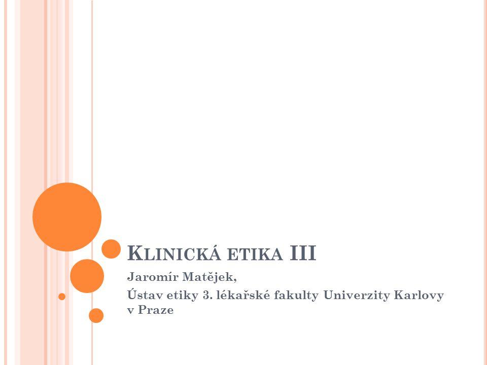 K LINICKÁ ETIKA III Jaromír Matějek, Ústav etiky 3. lékařské fakulty Univerzity Karlovy v Praze